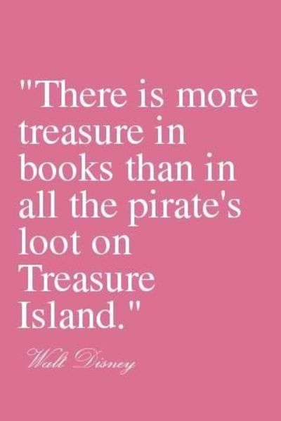 There is more treasure in books than all the pirate's loot on treasure island.- Walt Disney