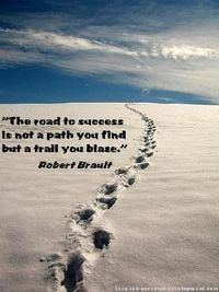 The road to success is not the path you find, but a trail you blaze. -- Robert Brault